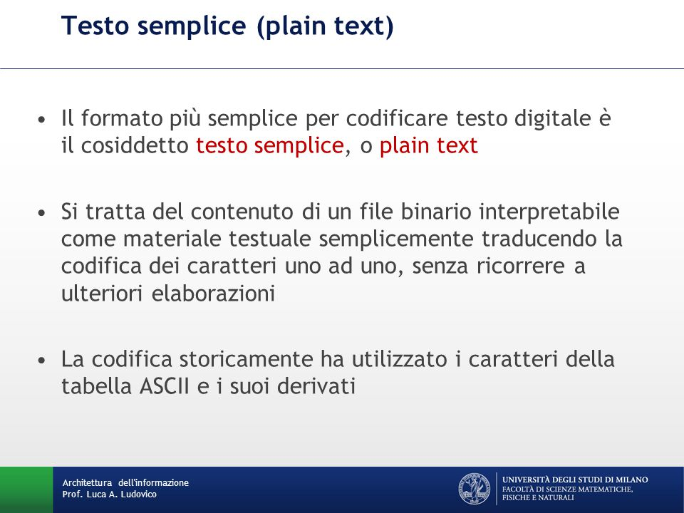Architettura dell'informazione Prof. Luca A. Ludovico Testo semplice (plain text) Il formato più semplice per codificare testo digitale è il cosiddett