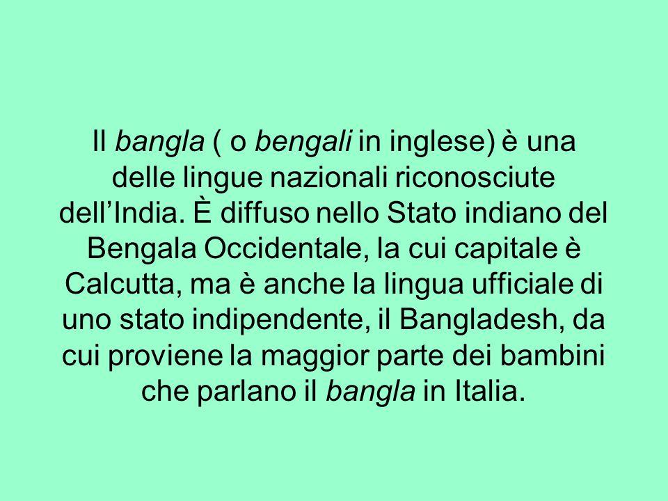 Il bangla ( o bengali in inglese) è una delle lingue nazionali riconosciute dell'India. È diffuso nello Stato indiano del Bengala Occidentale, la cui