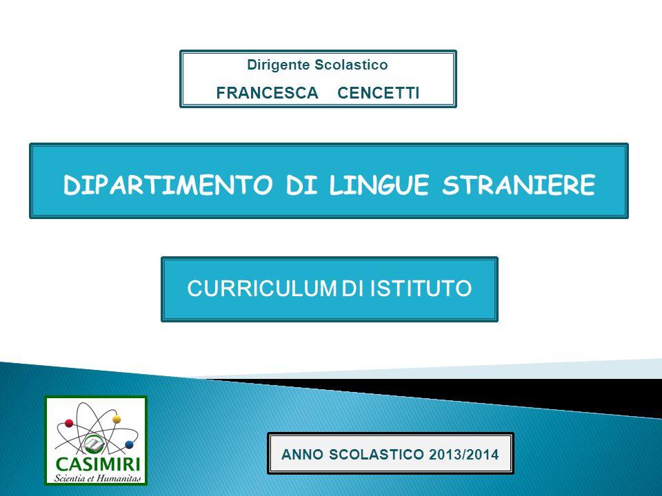 CURRICULUM DI ISTITUTO DIPARTIMENTO DI LINGUE STRANIERE ANNO SCOLASTICO 2013/2014 Dirigente Scolastico FRANCESCA CENCETTI