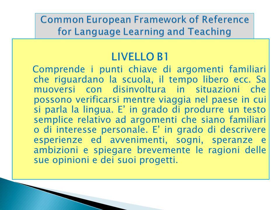 LIVELLO B1 Comprende i punti chiave di argomenti familiari che riguardano la scuola, il tempo libero ecc. Sa muoversi con disinvoltura in situazioni c
