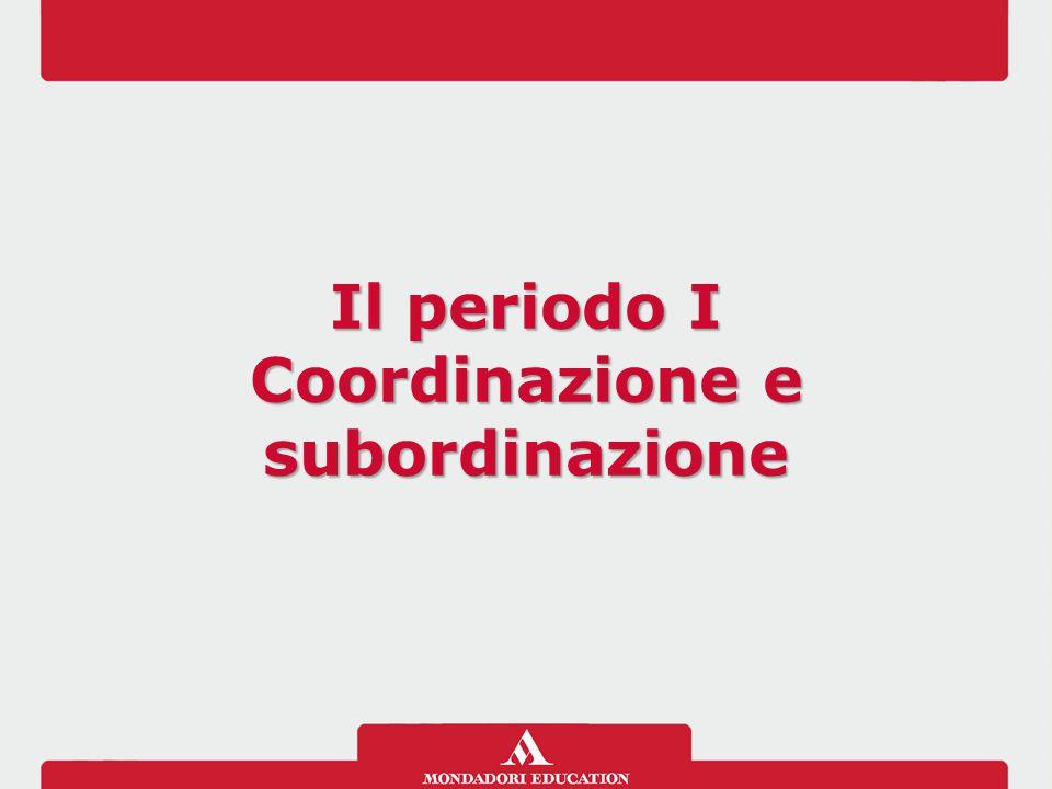 Il periodo I Coordinazione e subordinazione Il periodo I Coordinazione e subordinazione