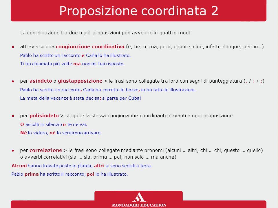 Proposizione coordinata 2 La coordinazione tra due o più proposizioni può avvenire in quattro modi: ●attraverso una congiunzione coordinativa (e, né,