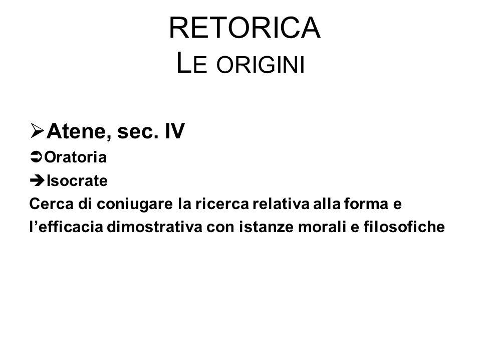 RETORICA L E ORIGINI  Atene, sec. IV  Oratoria  Isocrate Cerca di coniugare la ricerca relativa alla forma e l'efficacia dimostrativa con istanze m