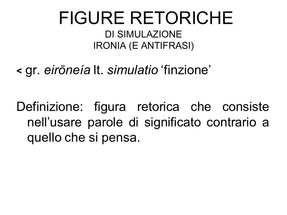 FIGURE RETORICHE DI SIMULAZIONE IRONIA (E ANTIFRASI) < gr. eirōneía lt. simulatio 'finzione' Definizione: figura retorica che consiste nell'usare paro