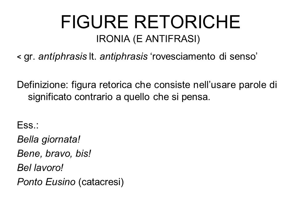 FIGURE RETORICHE IRONIA (E ANTIFRASI) < gr. antíphrasis lt. antiphrasis 'rovesciamento di senso' Definizione: figura retorica che consiste nell'usare