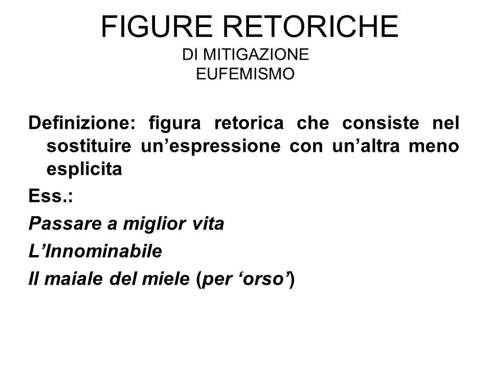 FIGURE RETORICHE DI MITIGAZIONE EUFEMISMO Definizione: figura retorica che consiste nel sostituire un'espressione con un'altra meno esplicita Ess.: Pa