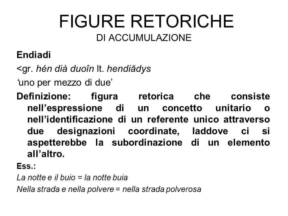 FIGURE RETORICHE DI ACCUMULAZIONE Endiadi <gr. hén dià duoîn lt. hendiădys 'uno per mezzo di due' Definizione: figura retorica che consiste nell'espre