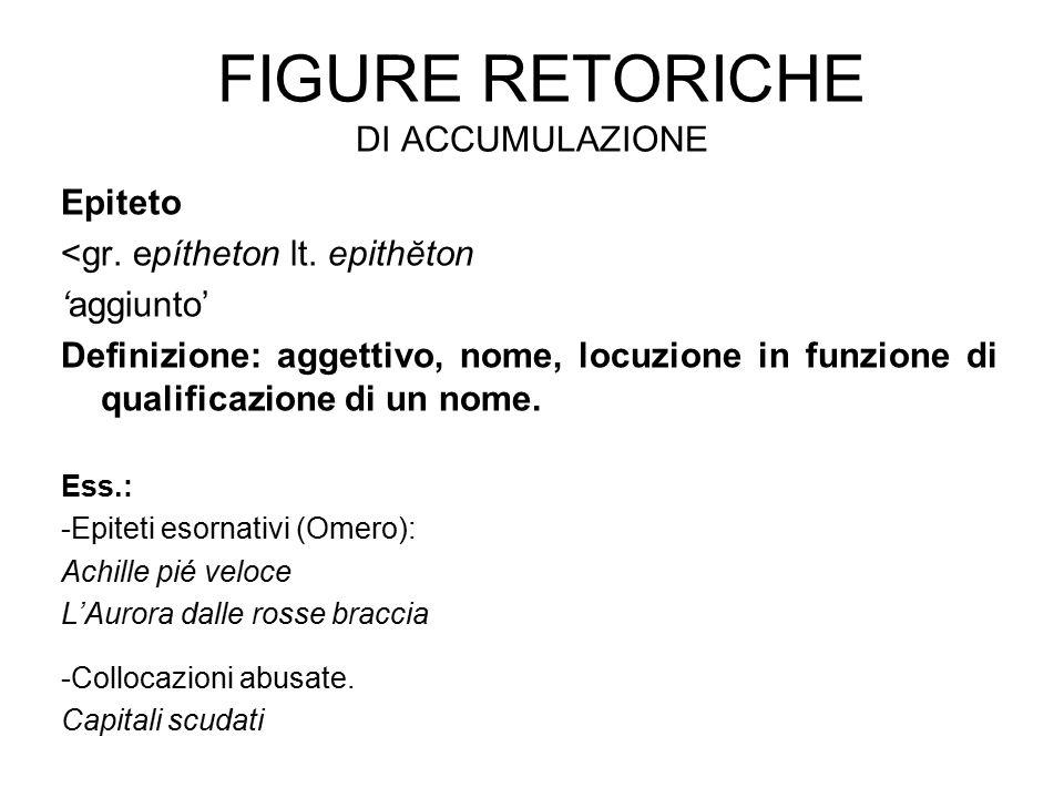 FIGURE RETORICHE DI ACCUMULAZIONE Epiteto <gr. epítheton lt. epithĕton 'aggiunto' Definizione: aggettivo, nome, locuzione in funzione di qualificazion