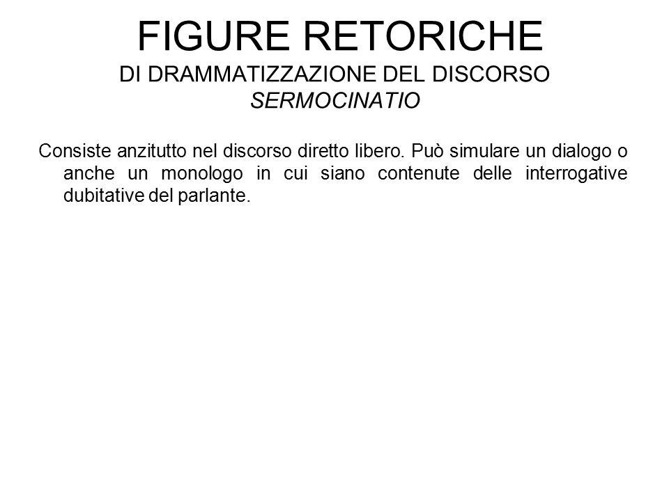 FIGURE RETORICHE DI DRAMMATIZZAZIONE DEL DISCORSO SERMOCINATIO Consiste anzitutto nel discorso diretto libero.