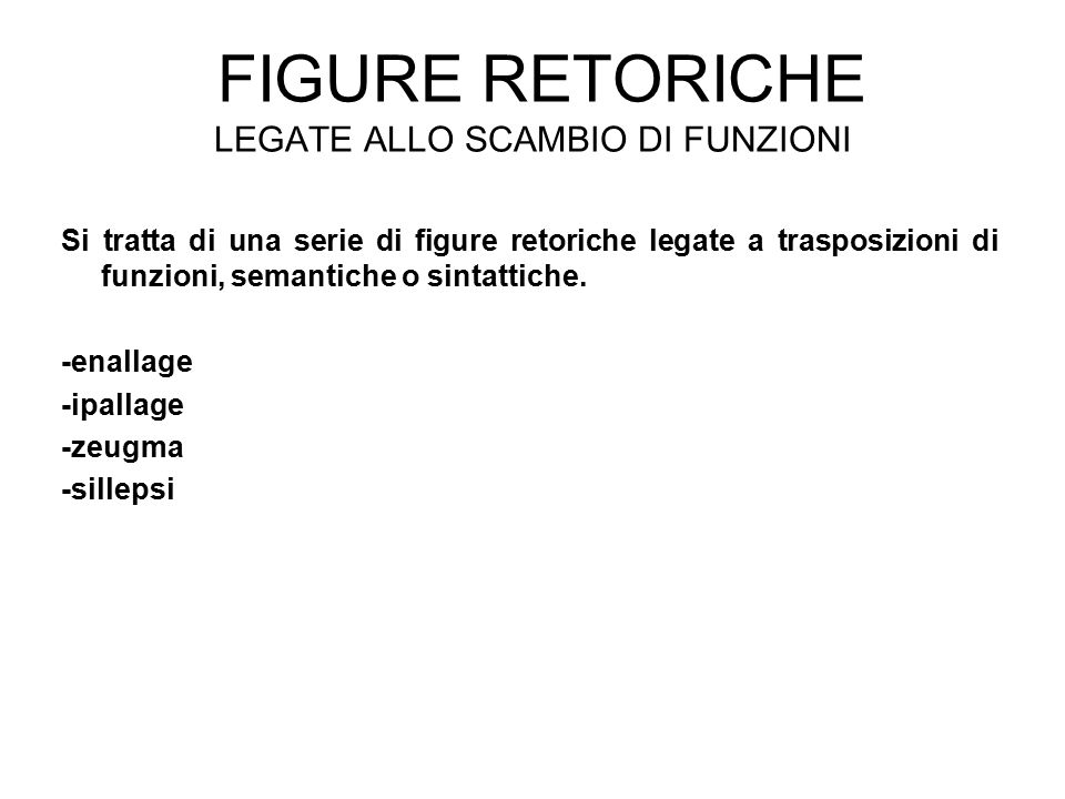 FIGURE RETORICHE LEGATE ALLO SCAMBIO DI FUNZIONI Si tratta di una serie di figure retoriche legate a trasposizioni di funzioni, semantiche o sintattiche.