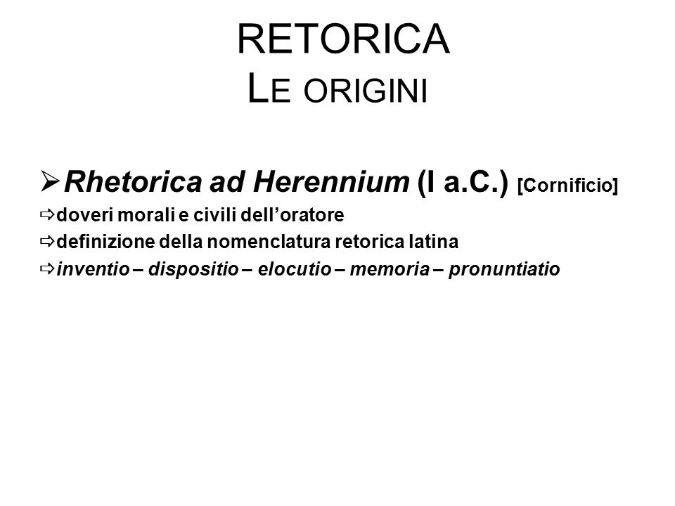 RETORICA L E ORIGINI  Rhetorica ad Herennium (I a.C.) [Cornificio]  doveri morali e civili dell'oratore  definizione della nomenclatura retorica latina  inventio – dispositio – elocutio – memoria – pronuntiatio