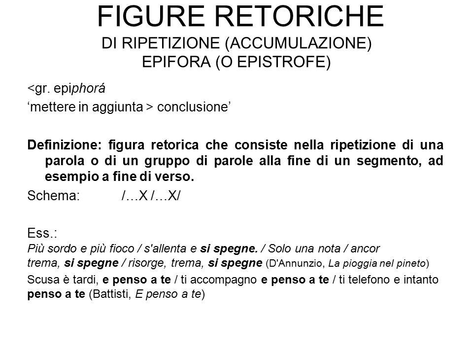FIGURE RETORICHE DI RIPETIZIONE (ACCUMULAZIONE) EPIFORA (O EPISTROFE) <gr. epiphorá 'mettere in aggiunta > conclusione' Definizione: figura retorica c