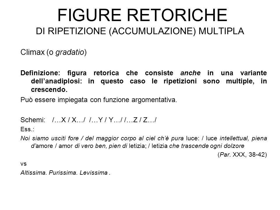 FIGURE RETORICHE DI RIPETIZIONE (ACCUMULAZIONE) MULTIPLA Climax (o gradatio) Definizione: figura retorica che consiste anche in una variante dell'anad