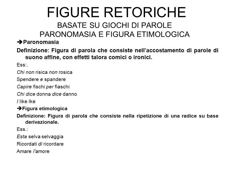 FIGURE RETORICHE BASATE SU GIOCHI DI PAROLE PARONOMASIA E FIGURA ETIMOLOGICA  Paronomasia Definizione: Figura di parola che consiste nell'accostament