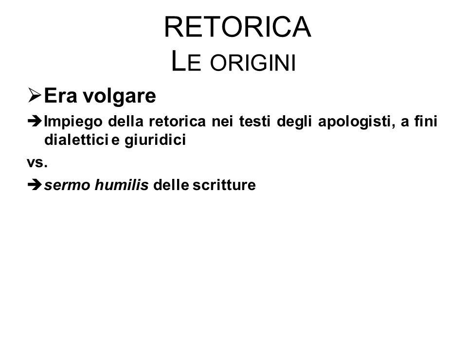 RETORICA L E ORIGINI  Era volgare  Impiego della retorica nei testi degli apologisti, a fini dialettici e giuridici vs.
