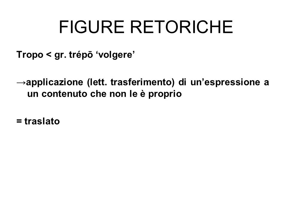 FIGURE RETORICHE Tropo < gr. trépō 'volgere' →applicazione (lett. trasferimento) di un'espressione a un contenuto che non le è proprio = traslato