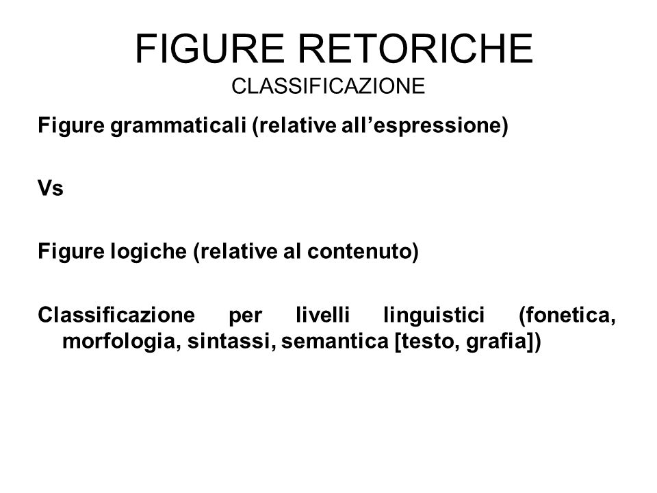 FIGURE RETORICHE CLASSIFICAZIONE Figure grammaticali (relative all'espressione) Vs Figure logiche (relative al contenuto) Classificazione per livelli