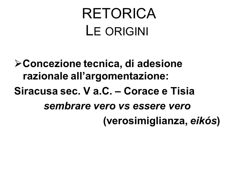 RETORICA L E ORIGINI  Concezione tecnica, di adesione razionale all'argomentazione: Siracusa sec. V a.C. – Corace e Tisia sembrare vero vs essere ver