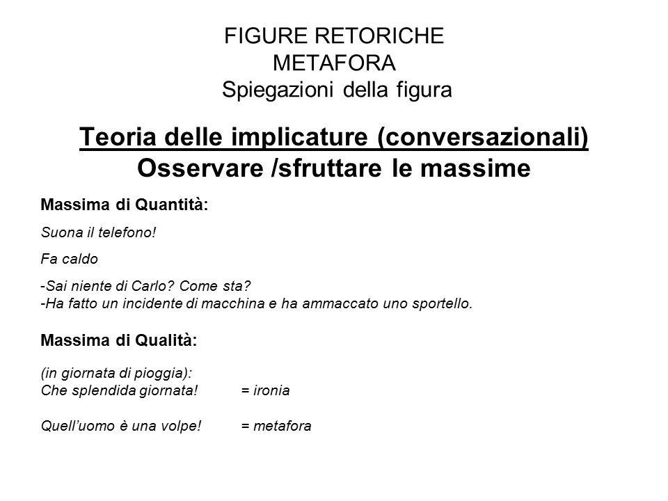 FIGURE RETORICHE METAFORA Spiegazioni della figura Teoria delle implicature (conversazionali) Osservare /sfruttare le massime Massima di Quantità: Suo
