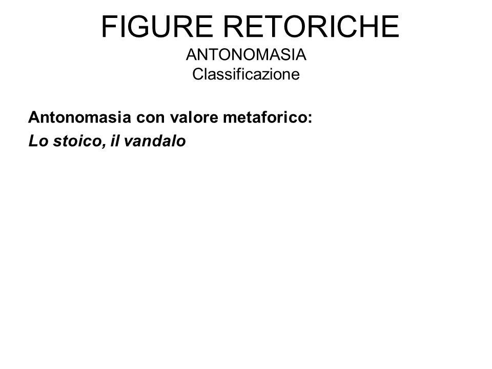 FIGURE RETORICHE ANTONOMASIA Classificazione Antonomasia con valore metaforico: Lo stoico, il vandalo