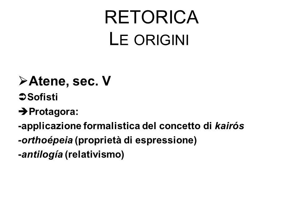 RETORICA L E ORIGINI  Atene, sec. V  Sofisti  Protagora: -applicazione formalistica del concetto di kairós -orthoépeia (proprietà di espressione) -