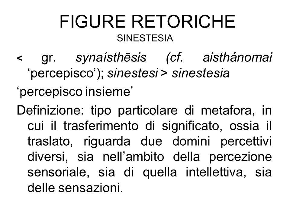 FIGURE RETORICHE SINESTESIA sinestesia 'percepisco insieme' Definizione: tipo particolare di metafora, in cui il trasferimento di significato, ossia il traslato, riguarda due domini percettivi diversi, sia nell'ambito della percezione sensoriale, sia di quella intellettiva, sia delle sensazioni.