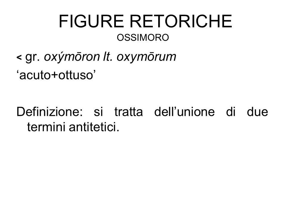 FIGURE RETORICHE OSSIMORO < gr. oxýmōron lt. oxymōrum 'acuto+ottuso' Definizione: si tratta dell'unione di due termini antitetici.