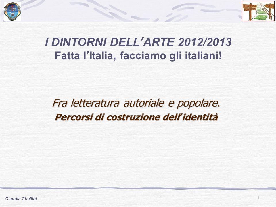 1 Claudia Chellini I DINTORNI DELL'ARTE 2012/2013 Fatta l'Italia, facciamo gli italiani! Fra letteratura autoriale e popolare. Percorsi di costruzione