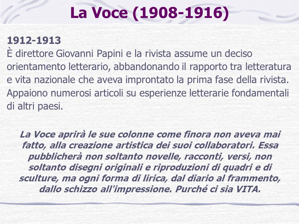 La Voce (1908-1916) 1912-1913 È direttore Giovanni Papini e la rivista assume un deciso orientamento letterario, abbandonando il rapporto tra letteratura e vita nazionale che aveva improntato la prima fase della rivista.