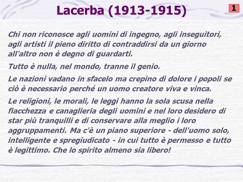Lacerba (1913-1915) Chi non riconosce agli uomini di ingegno, agli inseguitori, agli artisti il pieno diritto di contraddirsi da un giorno all altro non è degno di guardarti.