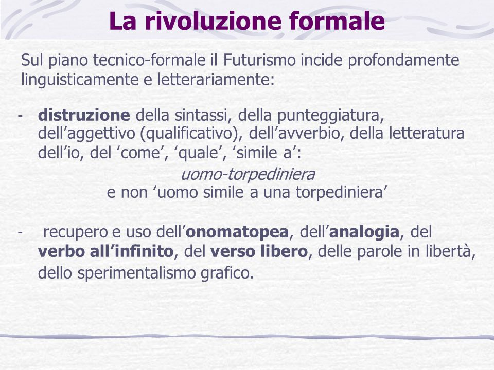 La rivoluzione formale Sul piano tecnico-formale il Futurismo incide profondamente linguisticamente e letterariamente: - distruzione della sintassi, d