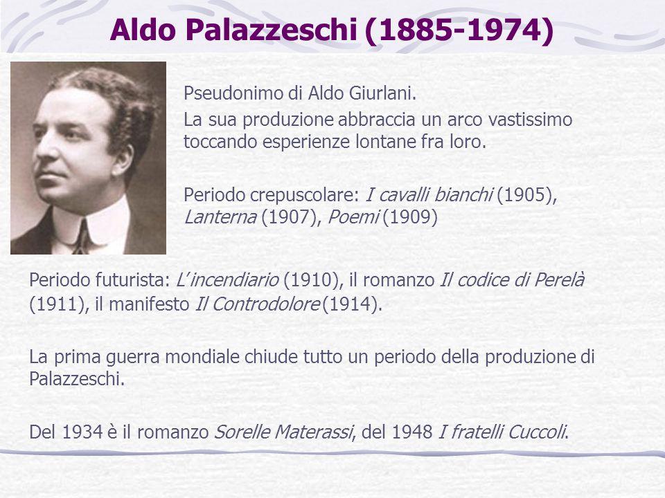 Aldo Palazzeschi (1885-1974) Pseudonimo di Aldo Giurlani. La sua produzione abbraccia un arco vastissimo toccando esperienze lontane fra loro. Periodo