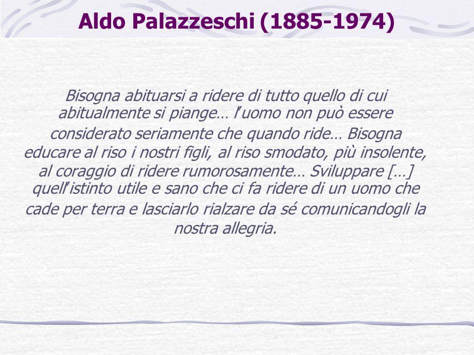 Aldo Palazzeschi (1885-1974) Bisogna abituarsi a ridere di tutto quello di cui abitualmente si piange… l'uomo non può essere considerato seriamente ch