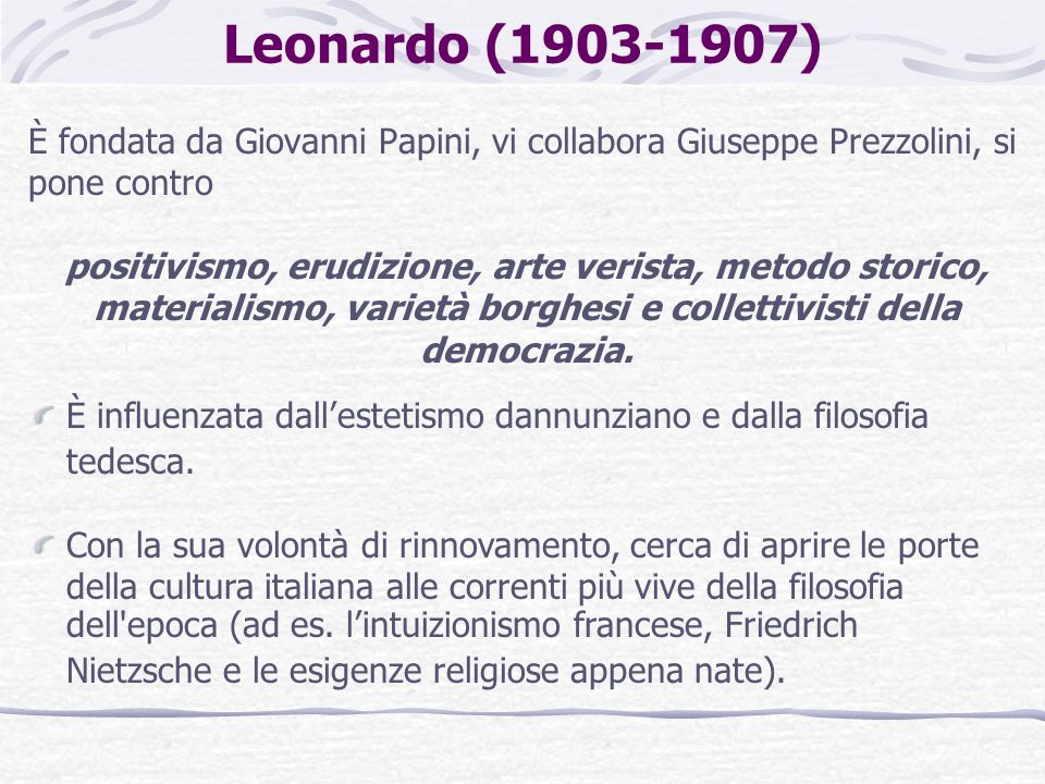 Leonardo (1903-1907) È fondata da Giovanni Papini, vi collabora Giuseppe Prezzolini, si pone contro positivismo, erudizione, arte verista, metodo storico, materialismo, varietà borghesi e collettivisti della democrazia.