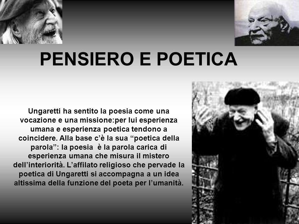 La raccolta completa delle sue poesie è intitolata Vita di un uomo .C'è in questo un bisogno di autenticità,di ancorare la poesia a un'esperienza umana intensamente sentita.Quando nasce la sue poesia,il clima letterario è dominato da una parte dall'estetismo dannunziano,dall'altra alle ricerche sperimentali di futuristi e Vociani.Ungaretti assegna fin dall'inizio alla poesia un'ambizione alta,in alternativa alle riduzioni ironiche dei crepuscolari con la loro vergogna di essere poeta .