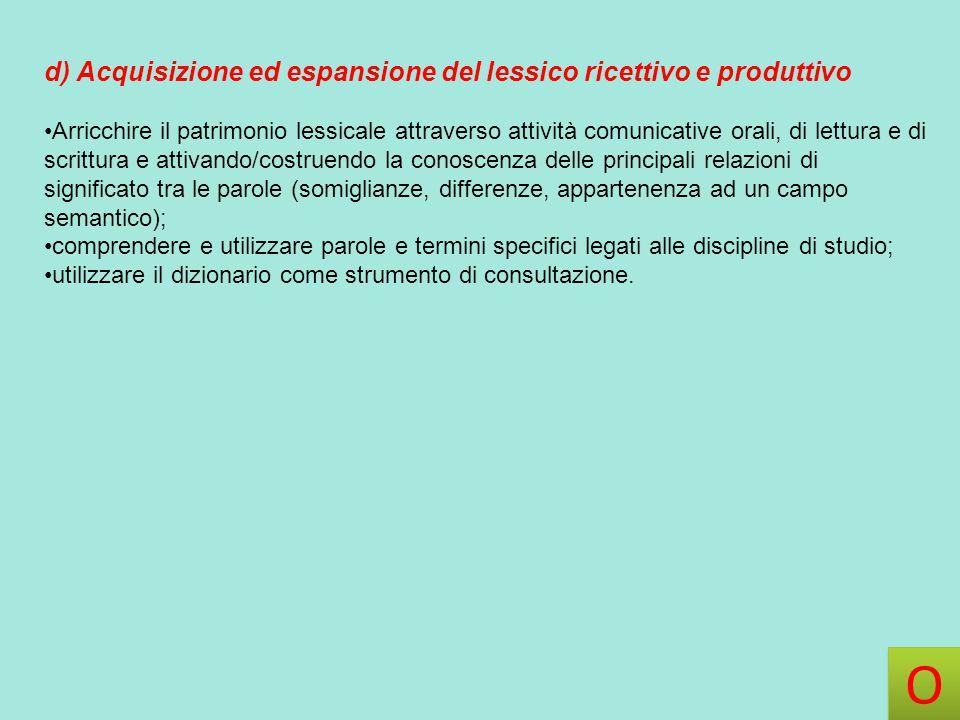 d) Acquisizione ed espansione del lessico ricettivo e produttivo Arricchire il patrimonio lessicale attraverso attività comunicative orali, di lettura