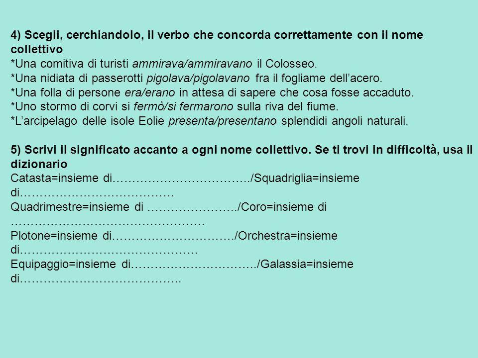 4) Scegli, cerchiandolo, il verbo che concorda correttamente con il nome collettivo *Una comitiva di turisti ammirava/ammiravano il Colosseo. *Una nid