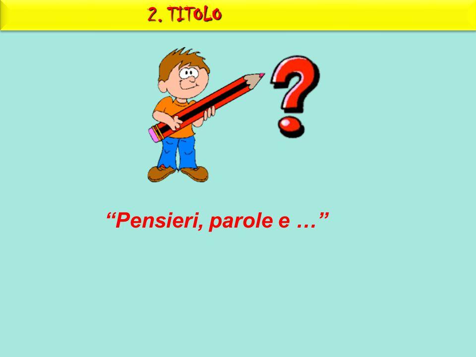 """2. TITOLO """"Pensieri, parole e …"""""""