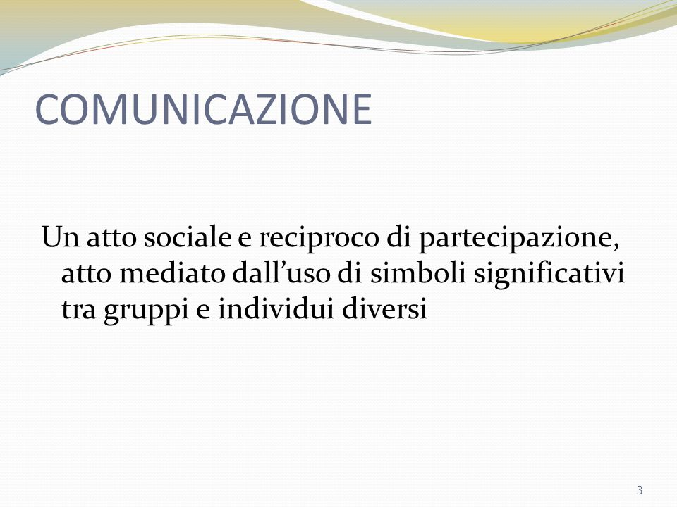 COMUNICAZIONE Un atto sociale e reciproco di partecipazione, atto mediato dall'uso di simboli significativi tra gruppi e individui diversi 3