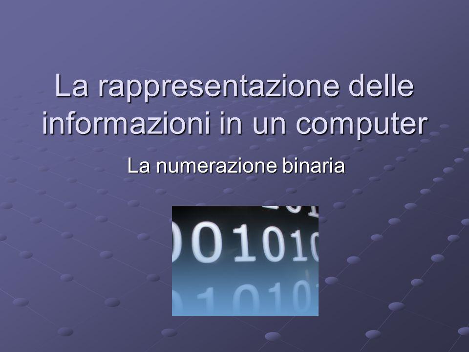 La rappresentazione delle informazioni in un computer La numerazione binaria