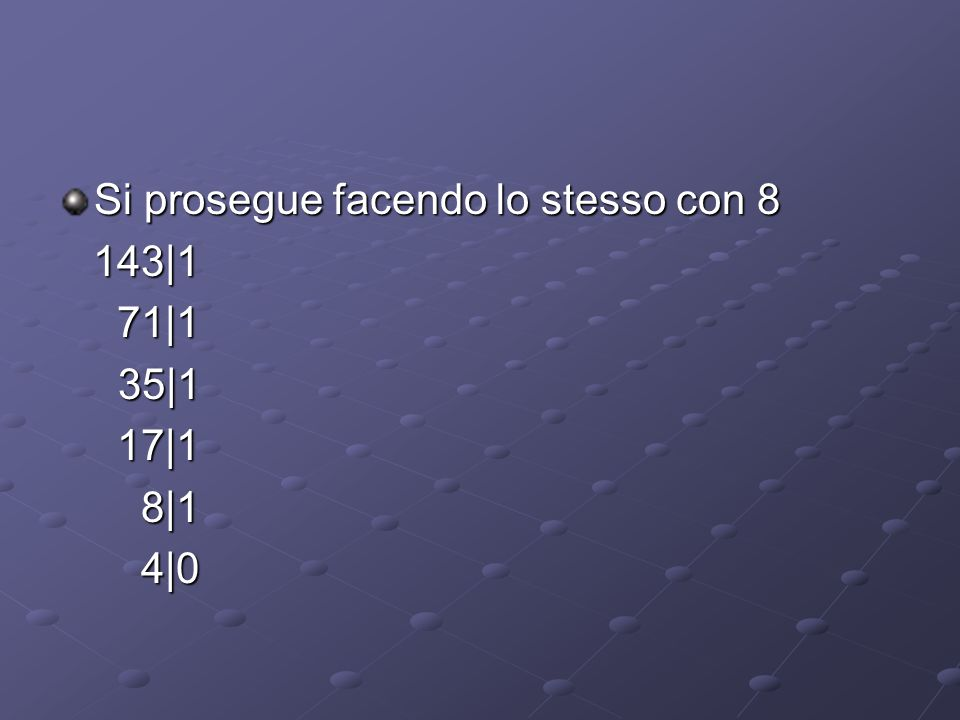 Si prosegue facendo lo stesso con 8 143|1 143|1 71|1 71|1 35|1 35|1 17|1 17|1 8|1 8|1 4|0 4|0