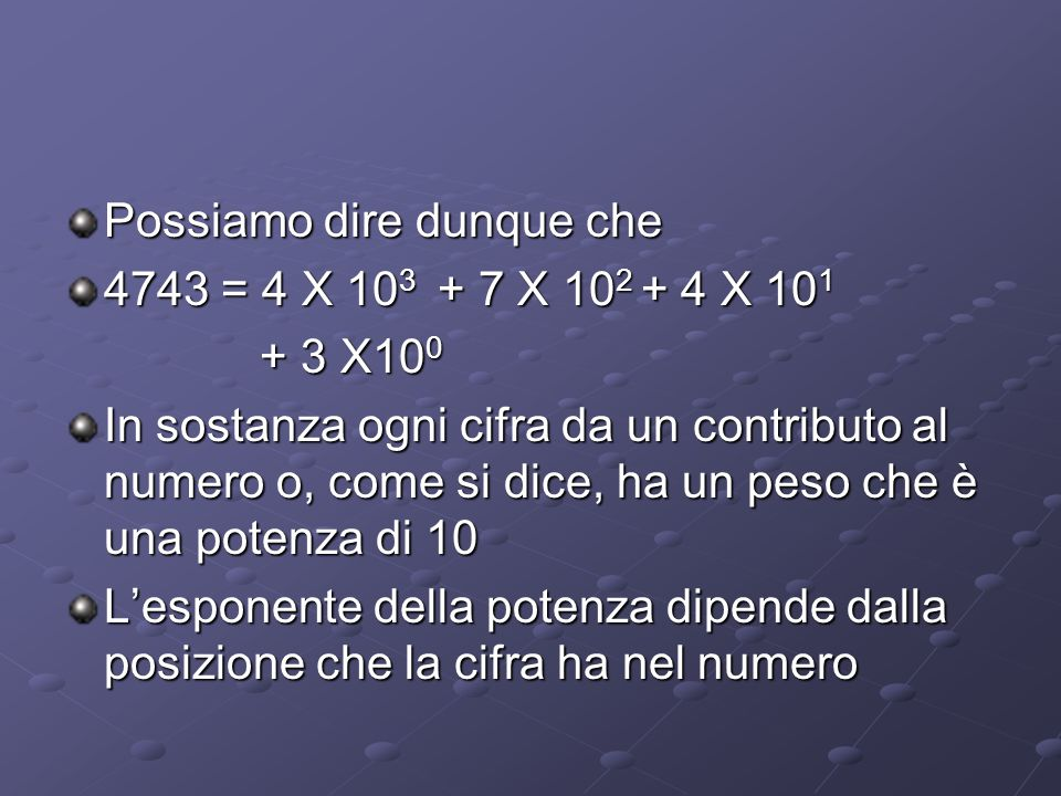 Possiamo dire dunque che 4743 = 4 X 10 3 + 7 X 10 2 + 4 X 10 1 + 3 X10 0 + 3 X10 0 In sostanza ogni cifra da un contributo al numero o, come si dice,