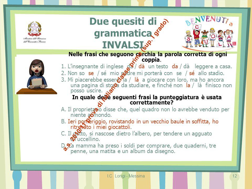 I.C. Longi - Messina12 Due quesiti di grammatica INVALSI Nelle frasi che seguono cerchia la parola corretta di ogni coppia. 1. L'insegnante di inglese