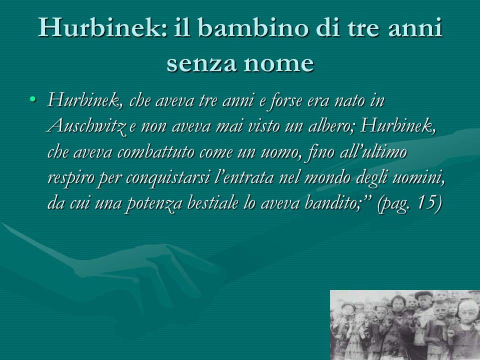 Hurbinek: il bambino di tre anni senza nome Hurbinek, che aveva tre anni e forse era nato in Auschwitz e non aveva mai visto un albero; Hurbinek, che aveva combattuto come un uomo, fino all'ultimo respiro per conquistarsi l'entrata nel mondo degli uomini, da cui una potenza bestiale lo aveva bandito; (pag.