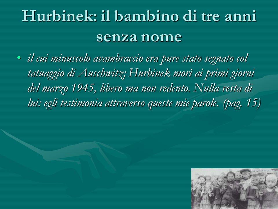 Hurbinek: il bambino di tre anni senza nome il cui minuscolo avambraccio era pure stato segnato col tatuaggio di Auschwitz; Hurbinek morì ai primi giorni del marzo 1945, libero ma non redento.