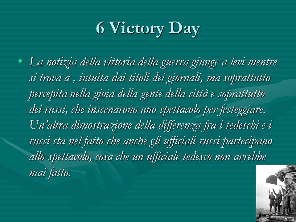 6 Victory Day La notizia della vittoria della guerra giunge a levi mentre si trova a, intuita dai titoli dei giornali, ma soprattutto percepita nella gioia della gente della città e soprattutto dei russi, che inscenarono uno spettacolo per festeggiare.