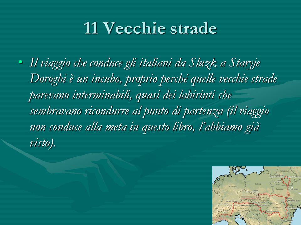 11 Vecchie strade Il viaggio che conduce gli italiani da Sluzk a Staryje Doroghi è un incubo, proprio perché quelle vecchie strade parevano interminabili, quasi dei labirinti che sembravano ricondurre al punto di partenza (il viaggio non conduce alla meta in questo libro, l'abbiamo già visto).Il viaggio che conduce gli italiani da Sluzk a Staryje Doroghi è un incubo, proprio perché quelle vecchie strade parevano interminabili, quasi dei labirinti che sembravano ricondurre al punto di partenza (il viaggio non conduce alla meta in questo libro, l'abbiamo già visto).