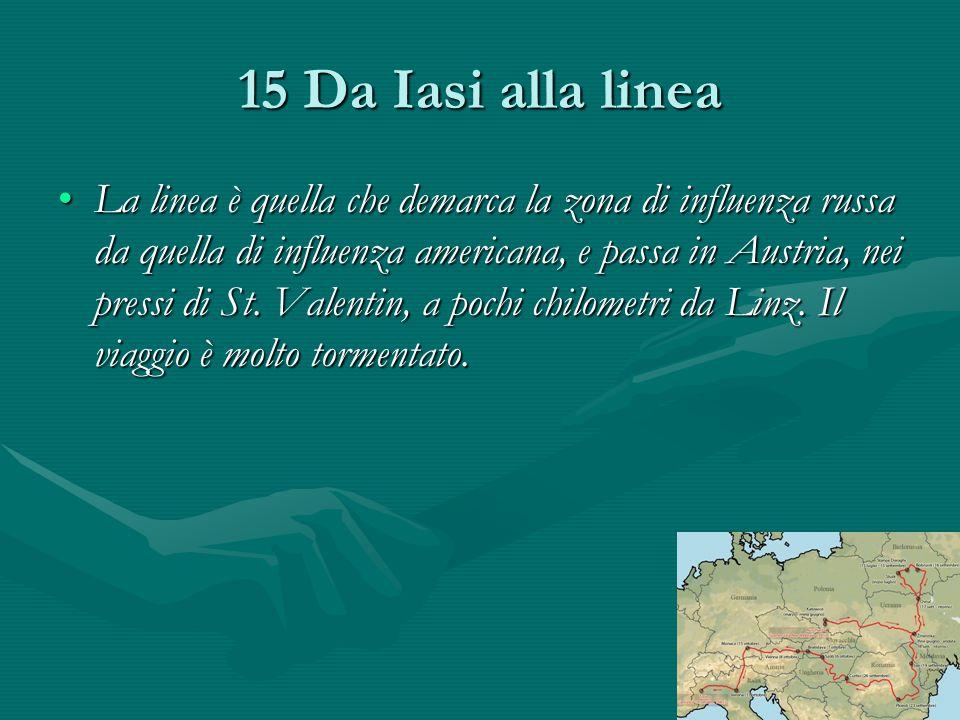 15 Da Iasi alla linea La linea è quella che demarca la zona di influenza russa da quella di influenza americana, e passa in Austria, nei pressi di St.