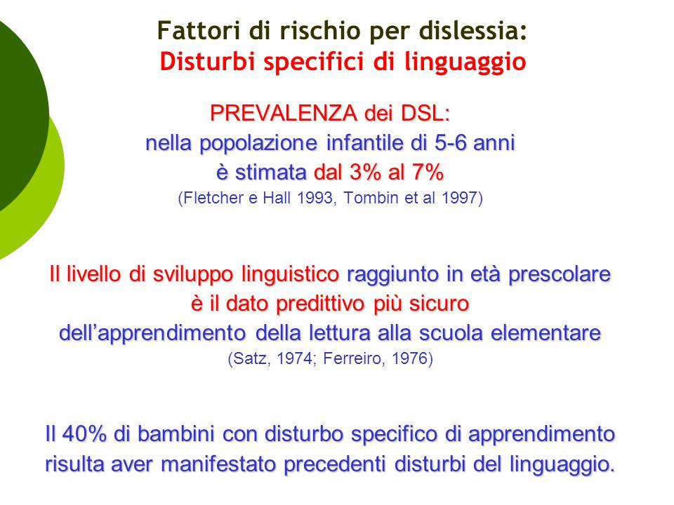 Fattori di rischio per dislessia: Disturbi specifici di linguaggio PREVALENZA dei DSL: nella popolazione infantile di 5-6 anni è stimata dal 3% al 7%