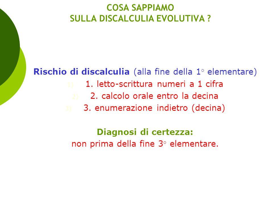 COSA SAPPIAMO SULLA DISCALCULIA EVOLUTIVA ? Rischio di discalculia (alla fine della 1° elementare) 1) 1. letto-scrittura numeri a 1 cifra 2) 2. calcol